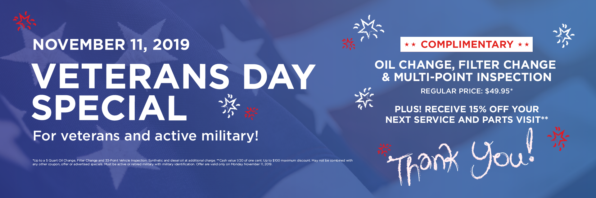 TODAY ONLY Veterans Day Special  November 11, 2019 - For active and retired military  Complimentary Oil Change Oil Change, Filter Change & Multi-Point Inspection Regular Price: $49.95*   Plus! Receive 15% Off Your Next Service and Parts Visit**   Thank You For Your Service!   *Up to a 5 Quart Oil Change, Filter Change and 33-Point Vehicle Inspection. Synthetic and diesel oil at additional charge. **Cash value 1/20 of one cent. Up to $100 maximum discount. May not be combined with any other coupon, offer or advertised specials. Must be active or retired military with military identification. Offer are valid only on Monday November 11, 2019.