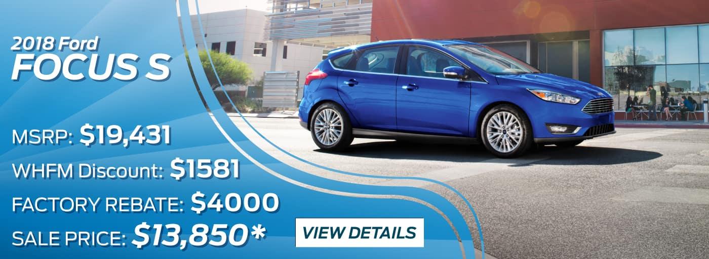 2018 Ford Focus S   MSRP: $19,431 WHFM Discount: $1581 FACTORY REBATE: $4000 SALE PRICE: $13,850*