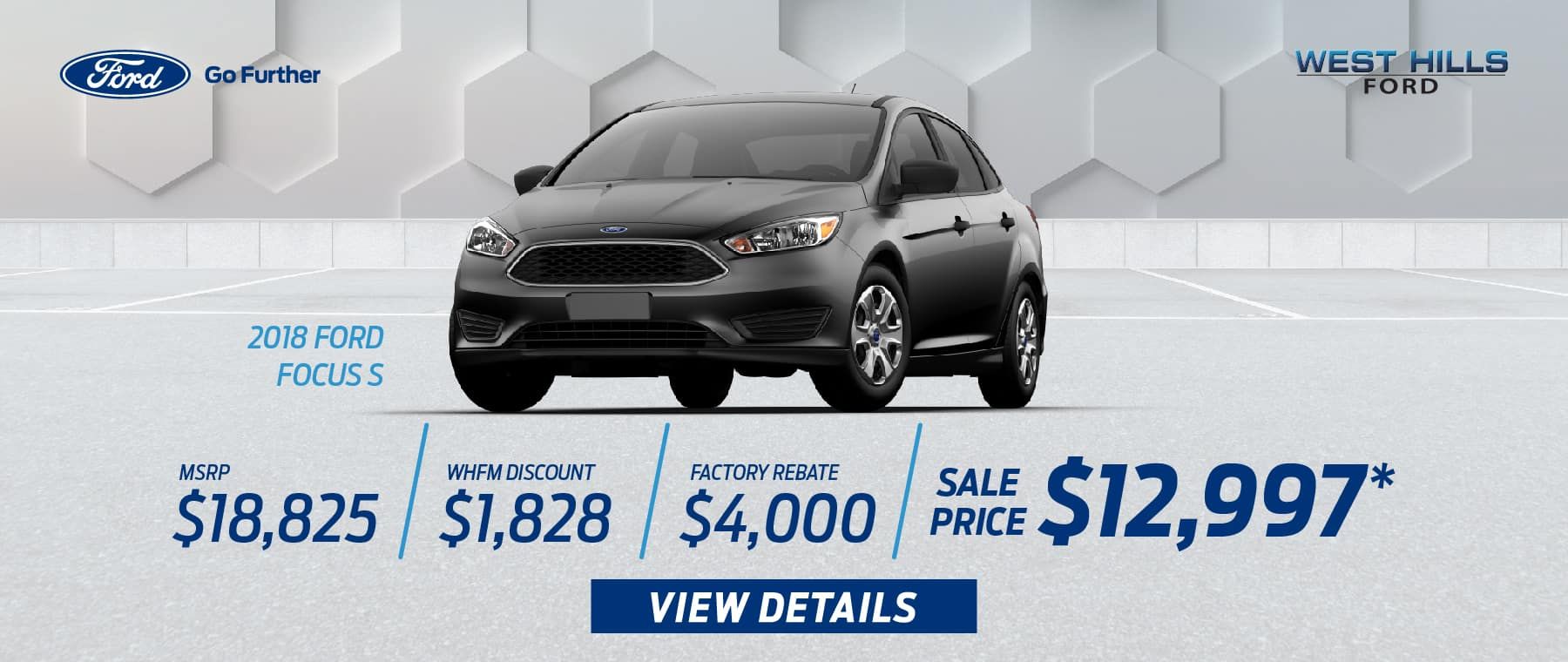 2018 FORD FOCUS S MSRP: $18,825 WHFM Discount: $1,828 Factory Rebate: $4,000 Sale Price: $12,997   *Offer valid on 2018 FORD FOCUS S. VIN: 1FADP3E29JL304801. Subject to credit approval. WHFM Discount: $1,828. Factory Rebate: $4,000, Sale Price: $12,997, not all will qualify. Based on approval of program ID 13374.Down payment and monthly payment may vary. Excludes state and local taxes, tags, registration, title, insurance and dealer charges. See dealer or go to ford.com for qualifications and complete details. A negotiable dealer documentary service fee of up to $150 may be added to the sale price or capitalized cost. Offer expires 1/31/19.