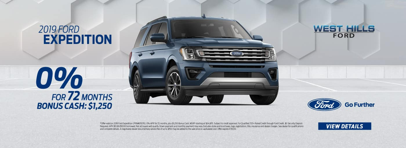 2019 Ford Expedition  0% for 72 mos.* Bonus Cash: $1,250   * Offer valid on 2019 Ford Expedition (PRM#21076). 0% APR for 72 months, plus $1,250 Bonus Cash. MSRP starting at $64,875. Subject to credit approval. For Qualified 720+ Rated Credit through Ford Credit. $0 Security Deposit Required. APR $13.89/$1000 borrowed. Not all buyers will qualify. Down payment and monthly payment may vary. Excludes state and local taxes, tags, registration, title, insurance and dealer charges. See dealer for qualifications and complete details. A negotiable dealer documentary service fee of up to $150 may be added to the sale price or capitalized cost. Offer expires 1/31/20.