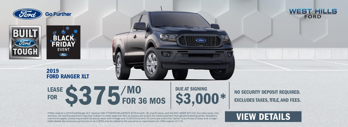2019 Ford Ranger XLT $375/mo. for 36 mos.* $3,000 Due at Signing    *Offer valid on a 2019 Ford Ranger XLT. Valid on VIN: 1FTER1FH2KLA99579. $375/month, 36-month lease, with $3,000. MSRP $37,220. Excludes taxes, title, and fees. 36 monthly payments required. Subject to credit approval. Not all lessees will qualify for lowest payment through participating lender. Residency restrictions apply. Lessee responsible for excess wear and mileage over 10,500/mi/yr and .20 cents per extra mile. Option to purchase at lease end. A negotiable dealer documentary service fee of up to $150 may be added to the sale price or capitalized cost. Offer expires 12/1/19.