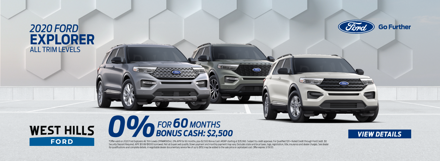 2020 Ford Explorers All Trim Levels  0% for 60 mos.* Bonus Cash: $2,500   * Offer valid on 2020 Ford Explorers All Trim Levels (PRM#13654). 0% APR for 60 months, plus $2,500 Bonus Cash. MSRP starting at $35,960. Subject to credit approval. For Qualified 720+ Rated Credit through Ford Credit. $0 Security Deposit Required. APR $13.89/$1000 borrowed. Not all buyers will qualify. Down payment and monthly payment may vary. Excludes state and local taxes, tags, registration, title, insurance and dealer charges. See dealer for qualifications and complete details. A negotiable dealer documentary service fee of up to $150 may be added to the sale price or capitalized cost. Offer expires 3/31/20.