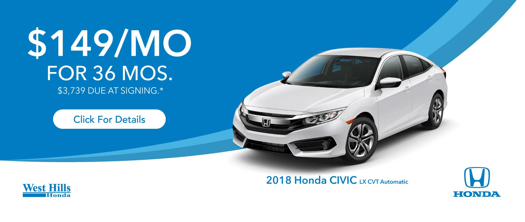 2018 Honda Civic LX CVT Automatic (Featured Vehicle)  $149/mo. for 36 mos. $3,739 due at signing*    *$149 per mo. for 36 months. Lease with $3,739 due at signing; includes a $595 acquisition fee on 2018 Honda Civic LX CVT Automatic. Valid on VIN: 2HGFC2F51JH597657. MSRP is $20,635. No Security deposit required. Subject to credit approval. 36 monthly payments required. Not all lessees will qualify for lowest payment through participating lender. Residency restrictions apply. Lessee responsible for maintenance, excessive wear/tear and mileage over 12,000 miles per year at $0.15/mile. Option to purchase at lease end. Excludes state and local taxes, tags, registration and title, insurance and dealer charges. A negotiable dealer documentary service fee of up to $150 may be added to the sale price or capitalized cost. Offer expires 1/31/2019.