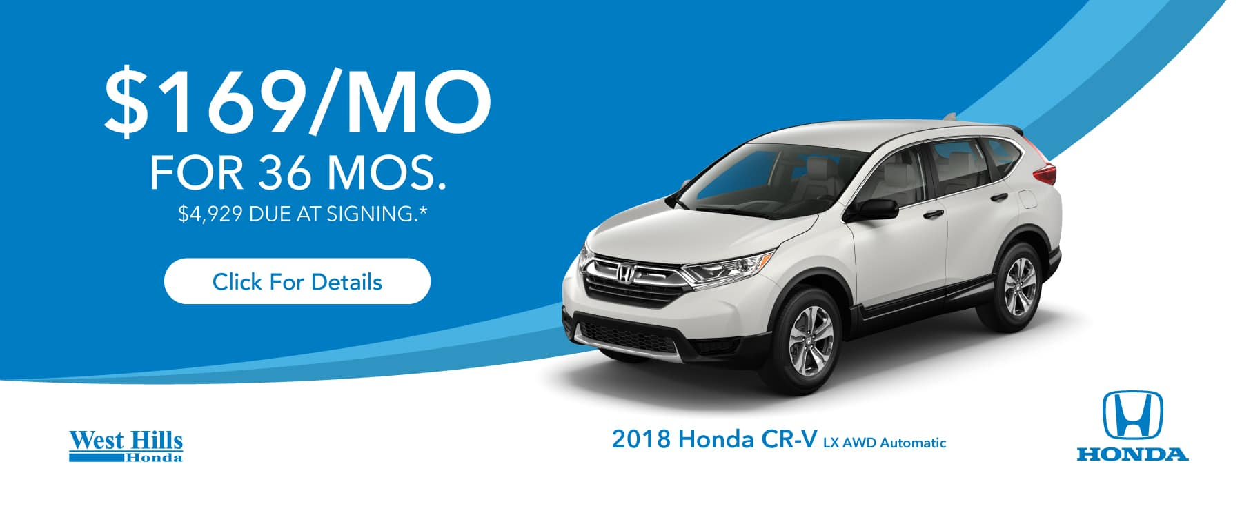 2018 Honda CR-V LX AWD Automatic  $169/mo. for 36 mos. $4,929 due at signing*    *$169 per mo. for 36 months. Lease with $4,929 due at signing; includes a $595 acquisition fee on 2018 Honda CR-V LX AWD Automatic. Valid on VIN: 2HKRW6H35JH229057. MSRP is $26,645. No Security deposit required. Subject to credit approval. 36 monthly payments required. Not all lessees will qualify for lowest payment through participating lender. Residency restrictions apply. Lessee responsible for maintenance, excessive wear/tear and mileage over 12,000 miles per year at $0.15/mile. Option to purchase at lease end. Excludes state and local taxes, tags, registration and title, insurance and dealer charges. A negotiable dealer documentary service fee of up to $150 may be added to the sale price or capitalized cost. Offer expires 1/31/2019.