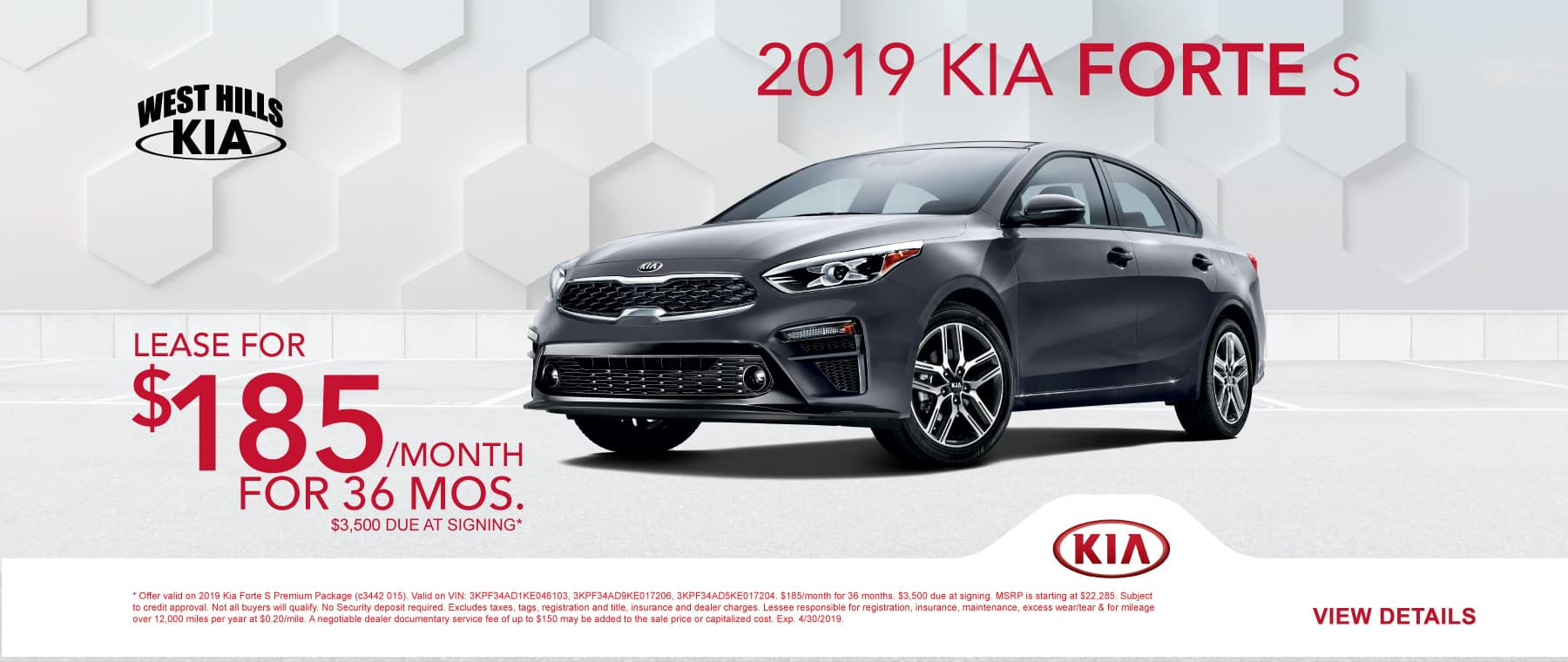 019 Kia Forte S (featured vehicle) $185/month for 36 months  $3,500 Due at Signing   Offer valid on 2019 Kia Forte S Premium Package (c3442 015). Valid on VIN: 3KPF34AD1KE046103, 3KPF34AD9KE017206, 3KPF34AD5KE017204. $185/month for 36 months. $3,500 due at signing. MSRP is starting at $22,285. Subject to credit approval. Not all buyers will qualify. No Security deposit required. Excludes taxes, tags, registration and title, insurance and dealer charges. Lessee responsible for registration, insurance, maintenance, excess wear/tear & for mileage over 12,000 miles per year at $0.20/mile. A negotiable dealer documentary service fee of up to $150 may be added to the sale price or capitalized cost. Exp. 4/30/2019.