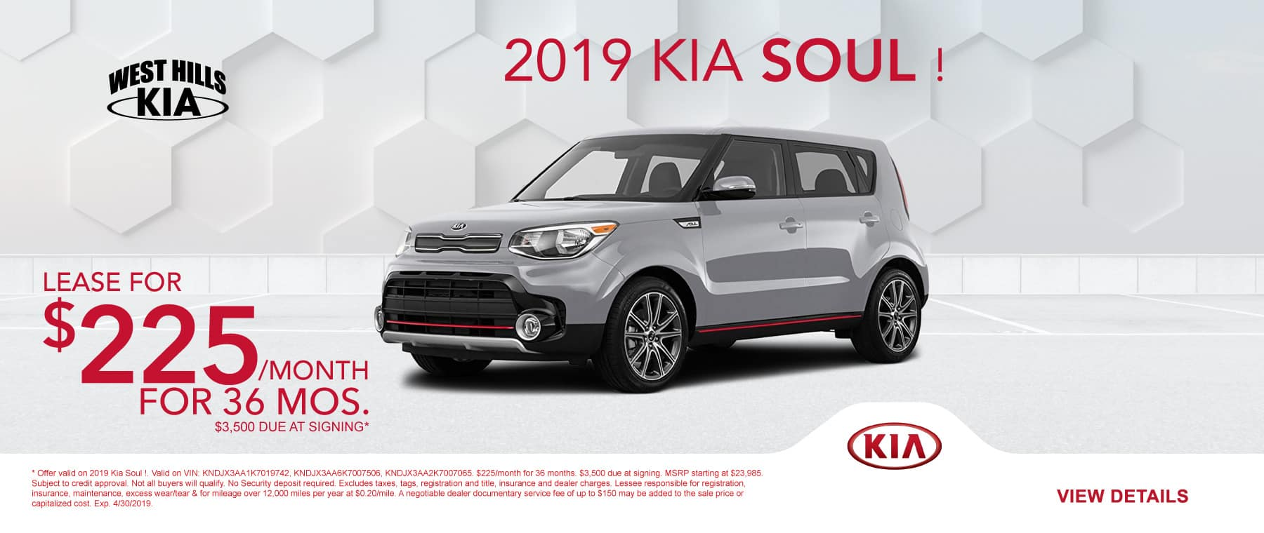 2019 Kia Soul ! $225/month for 36 months  $3,500 Due at Signing   Offer valid on 2019 Kia Soul !. Valid on VIN: KNDJX3AA1K7019742, KNDJX3AA6K7007506, KNDJX3AA2K7007065. $225/month for 36 months. $3,500 due at signing. MSRP starting at $23,985. Subject to credit approval. Not all buyers will qualify. No Security deposit required. Excludes taxes, tags, registration and title, insurance and dealer charges. Lessee responsible for registration, insurance, maintenance, excess wear/tear & for mileage over 12,000 miles per year at $0.20/mile. A negotiable dealer documentary service fee of up to $150 may be added to the sale price or capitalized cost. Exp. 4/30/2019.