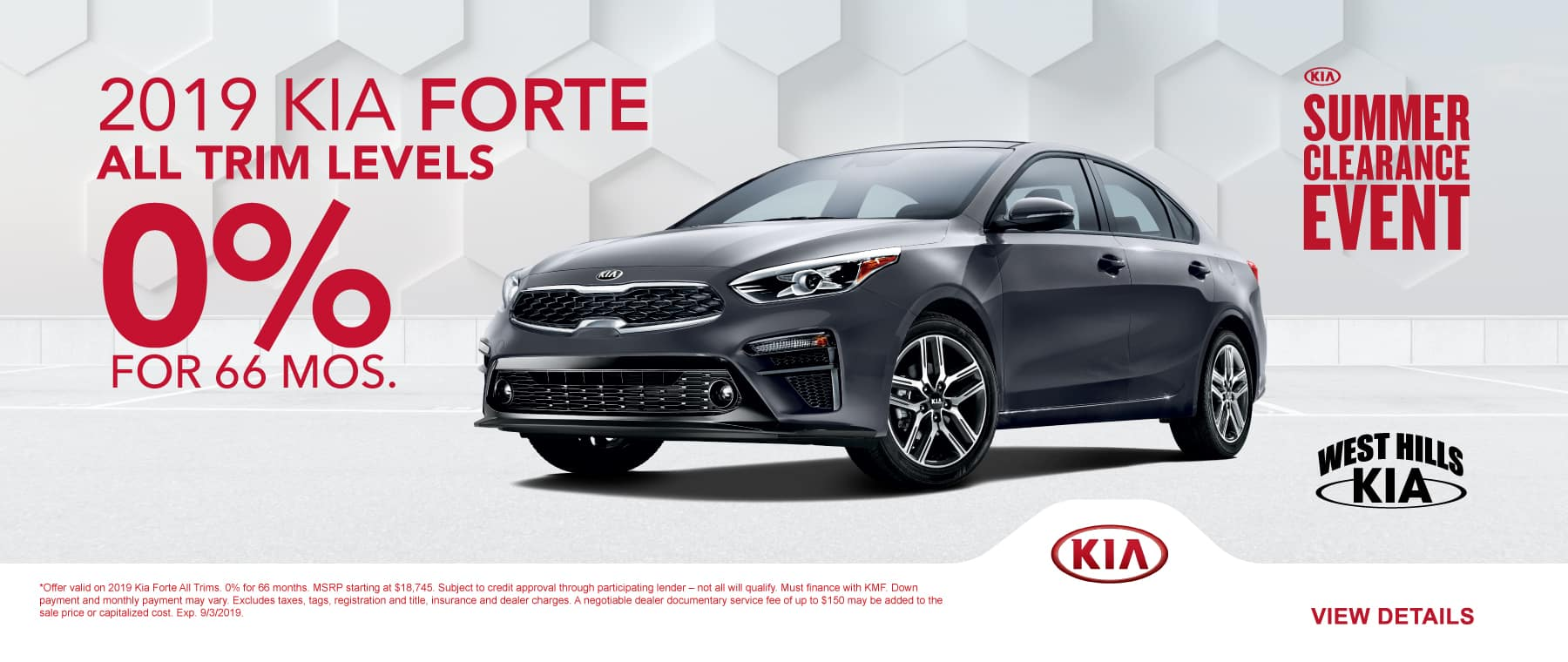 2019 Kia Forte All Trims  * 0% for 66 months   *Offer valid on 2019 Kia Forte All Trims. 0% for 66 months. MSRP starting at $18,745. Subject to credit approval through participating lender – not all will qualify. Must finance with KMF. Down payment and monthly payment may vary. Excludes taxes, tags, registration and title, insurance and dealer charges. A negotiable dealer documentary service fee of up to $150 may be added to the sale price or capitalized cost. Exp. 9/3/2019.