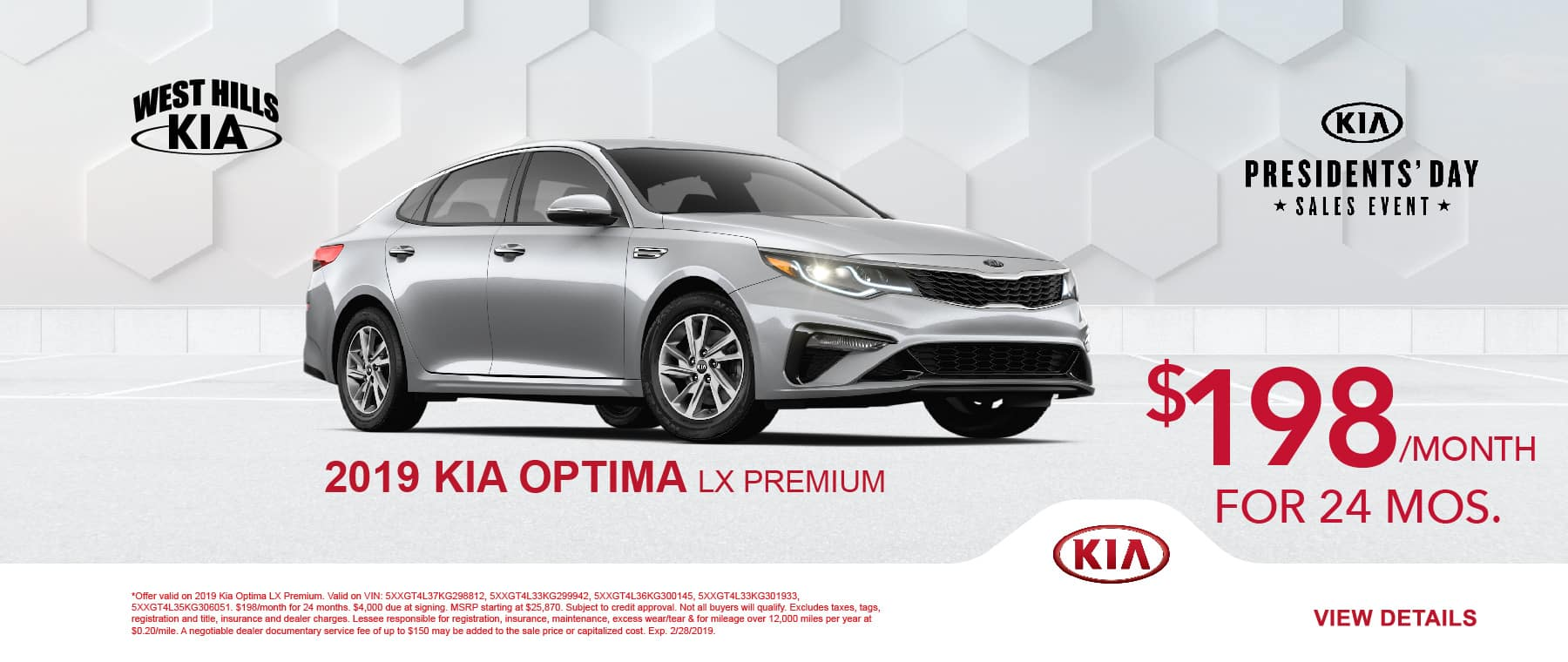 2019 Kia Optima LX Premium $198/month for 24 months    Offer valid on 2019 Kia Optima LX Premium. Valid on VIN: 5XXGT4L37KG298812, 5XXGT4L33KG299942, 5XXGT4L36KG300145, 5XXGT4L33KG301933, 5XXGT4L35KG306051. $198/month for 24 months. $4,000 due at signing. MSRP starting at $25,870. Subject to credit approval. Not all buyers will qualify. Excludes taxes, tags, registration and title, insurance and dealer charges. Lessee responsible for registration, insurance, maintenance, excess wear/tear & for mileage over 12,000 miles per year at $0.20/mile. A negotiable dealer documentary service fee of up to $150 may be added to the sale price or capitalized cost. Exp. 2/28/2019.