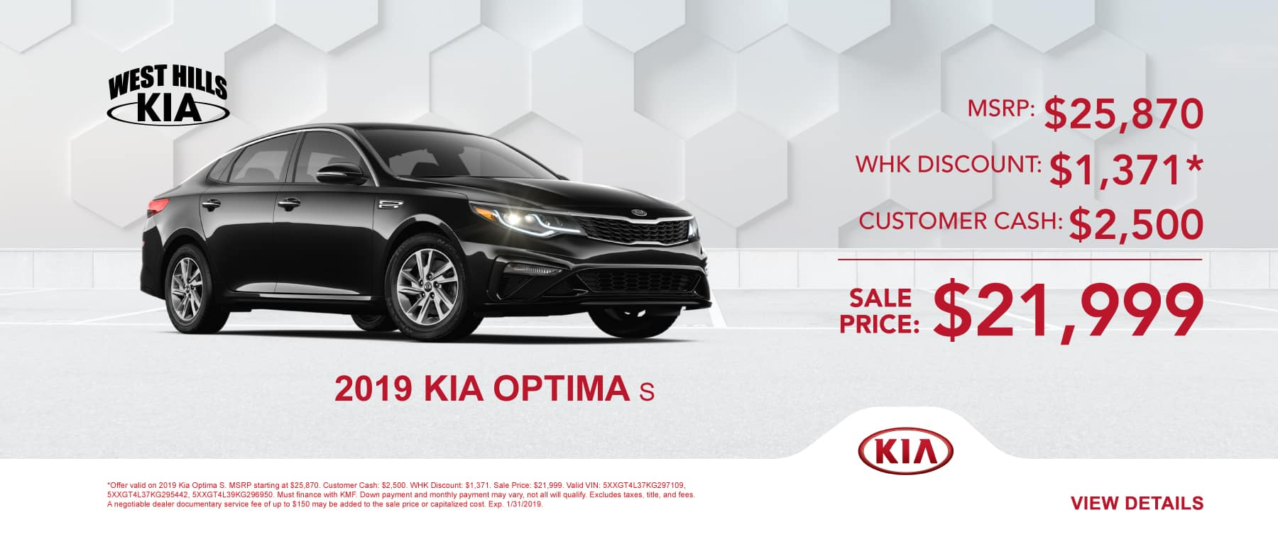 2019 Kia Optima S MSRP: $25,870 Customer Cash: $2,500 WHK Discount: $1,371* Sale Price: $21,999   *Offer valid on 2019 Kia Optima S. MSRP starting at $25,870. Customer Cash: $2,500. WHK Discount: $1,371. Sale Price: $21,999. Valid VIN: 5XXGT4L37KG297109, 5XXGT4L37KG295442, 5XXGT4L39KG296950. Must finance with KMF. Down payment and monthly payment may vary, not all will qualify. Excludes taxes, title, and fees. A negotiable dealer documentary service fee of up to $150 may be added to the sale price or capitalized cost. Exp. 1/31/2019.