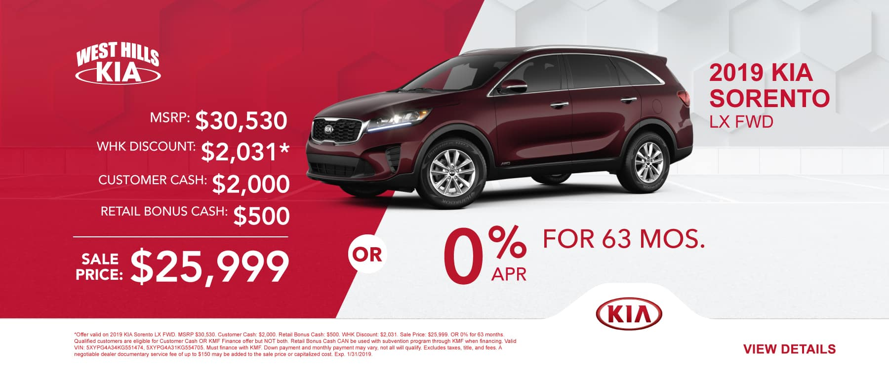 2019 KIA Sorento LX FWD MSRP: $30,530 Customer Cash: $2,000 and Retail Bonus Cash: $500 WHK Discount: $2,031 * Sale Price: $25,999 OR 0% for 63 months   *Offer valid on 2019 KIA Sorento LX FWD. MSRP $30,530. Customer Cash: $2,000. Retail Bonus Cash: $500. WHK Discount: $2,031. Sale Price: $25,999. OR 0% for 63 months. Qualified customers are eligible for Customer Cash OR KMF Finance offer but NOT both. Retail Bonus Cash CAN be used with subvention program through KMF when financing. Valid VIN: 5XYPG4A34KG551474, 5XYPG4A31KG554705. Must finance with KMF. Down payment and monthly payment may vary, not all will qualify. Excludes taxes, title, and fees. A negotiable dealer documentary service fee of up to $150 may be added to the sale price or capitalized cost. Exp. 1/31/2019.