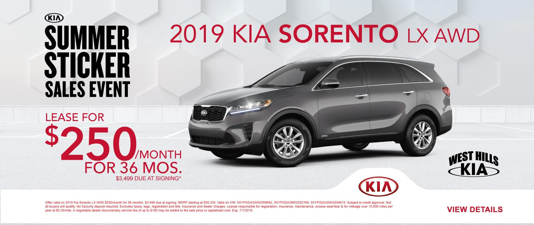 2019 Kia Sorento LX AWD  $250/month for 36 months  $3,499 Due at Signing   Offer valid on 2019 Kia Sorento LX AWD $250/month for 36 months. $3,499 due at signing. MSRP starting at $30,330. Valid on VIN: 5XYPGDA3XKG559692, 5XYPGDA36KG552769, 5XYPGDA30KG554615. Subject to credit approval. Not all buyers will qualify. No Security deposit required. Excludes taxes, tags, registration and title, insurance and dealer charges. Lessee responsible for registration, insurance, maintenance, excess wear/tear & for mileage over 10,000 miles per year at $0.20/mile. A negotiable dealer documentary service fee of up to $150 may be added to the sale price or capitalized cost. Exp. 7/1/2019.