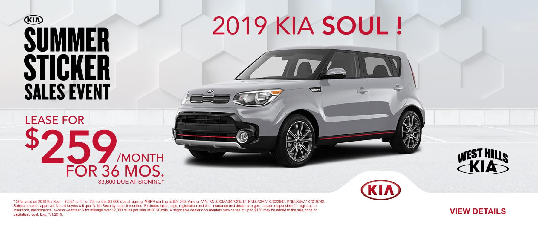 2019 Kia Soul ! (featured vehicle)  $259/month for 36 months  $3,600 Due at Signing   Offer valid on 2019 Kia Soul !. $259/month for 36 months. $3,600 due at signing. MSRP starting at $24,040. Valid on VIN: KNDJX3AA3K7023517, KNDJX3AA1K7022947, KNDJX3AA1K7019742. Subject to credit approval. Not all buyers will qualify. No Security deposit required. Excludes taxes, tags, registration and title, insurance and dealer charges. Lessee responsible for registration, insurance, maintenance, excess wear/tear & for mileage over 12,000 miles per year at $0.20/mile. A negotiable dealer documentary service fee of up to $150 may be added to the sale price or capitalized cost. Exp. 7/1/2019.
