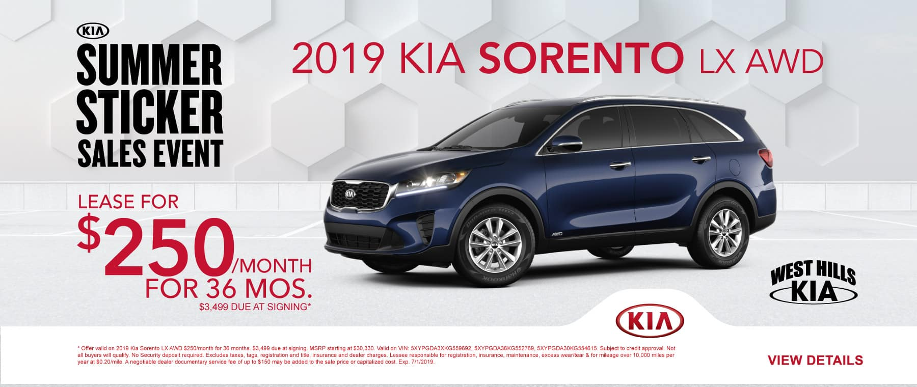 2019 Kia Sorento LX AWD  $250/month for 36 months  $3,499 Due at Signing  * Offer valid on 2019 Kia Sorento LX AWD $250/month for 36 months. $3,499 due at signing. MSRP starting at $30,330. Valid on VIN: 5XYPGDA3XKG559692, 5XYPGDA36KG552769, 5XYPGDA30KG554615. Subject to credit approval. Not all buyers will qualify. No Security deposit required. Excludes taxes, tags, registration and title, insurance and dealer charges. Lessee responsible for registration, insurance, maintenance, excess wear/tear & for mileage over 10,000 miles per year at $0.20/mile. A negotiable dealer documentary service fee of up to $150 may be added to the sale price or capitalized cost. Exp. 7/1/2019.
