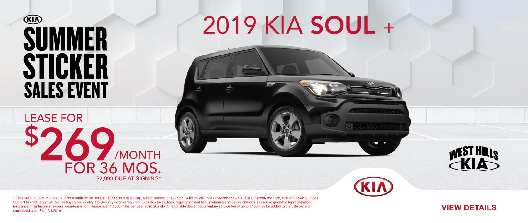 2019 Kia Soul + $269/month for 36 months  $2,999 Due at Signing  * Offer valid on 2019 Kia Soul +. $269/month for 36 months. $2,999 due at signing. MSRP starting at $22,985. Valid on VIN: KNDJP3A56K7672991, KNDJP3A56K7682128, KNDJP3A5XK7020231. Subject to credit approval. Not all buyers will qualify. No Security deposit required. Excludes taxes, tags, registration and title, insurance and dealer charges. Lessee responsible for registration, insurance, maintenance, excess wear/tear & for mileage over 12,000 miles per year at $0.20/mile. A negotiable dealer documentary service fee of up to $150 may be added to the sale price or capitalized cost. Exp. 7/1/2019.