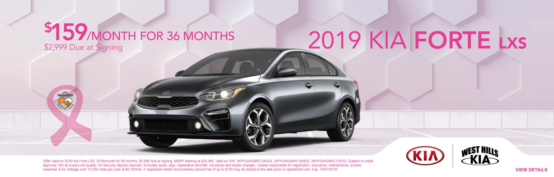 2019 Kia Forte LXS $159/month for 36 months  $2,999 Due at Signing   Offer valid on 2019 Kia Forte LXS. $159/month for 36 months. $2,999 due at signing. MSRP starting at $20,460. Valid on VIN: 3KPF24AD8KE126324, 3KPF24AD6KE126452, 3KPF24AD9KE115333. Subject to credit approval. Not all buyers will qualify. No Security deposit required. Excludes taxes, tags, registration and title, insurance and dealer charges. Lessee responsible for registration, insurance, maintenance, excess wear/tear & for mileage over 12,000 miles per year at $0.20/mile. A negotiable dealer documentary service fee of up to $150 may be added to the sale price or capitalized cost. Exp. 10/31/2019.