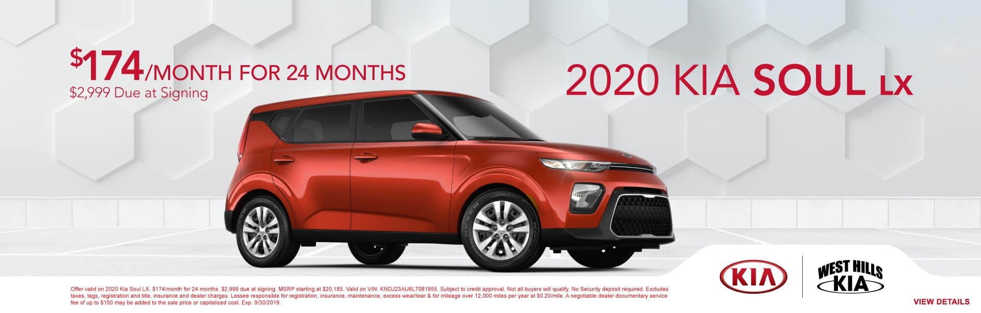 2020 Kia Soul LX (featured vehicle)  $174/month for 24 months  $2,999 Due at Signing   Offer valid on 2020 Kia Soul LX. $174/month for 24 months. $2,999 due at signing. MSRP starting at $20,185. Valid on VIN: KNDJ23AU6L7081955. Subject to credit approval. Not all buyers will qualify. No Security deposit required. Excludes taxes, tags, registration and title, insurance and dealer charges. Lessee responsible for registration, insurance, maintenance, excess wear/tear & for mileage over 12,000 miles per year at $0.20/mile. A negotiable dealer documentary service fee of up to $150 may be added to the sale price or capitalized cost. Exp. 9/30/2019.