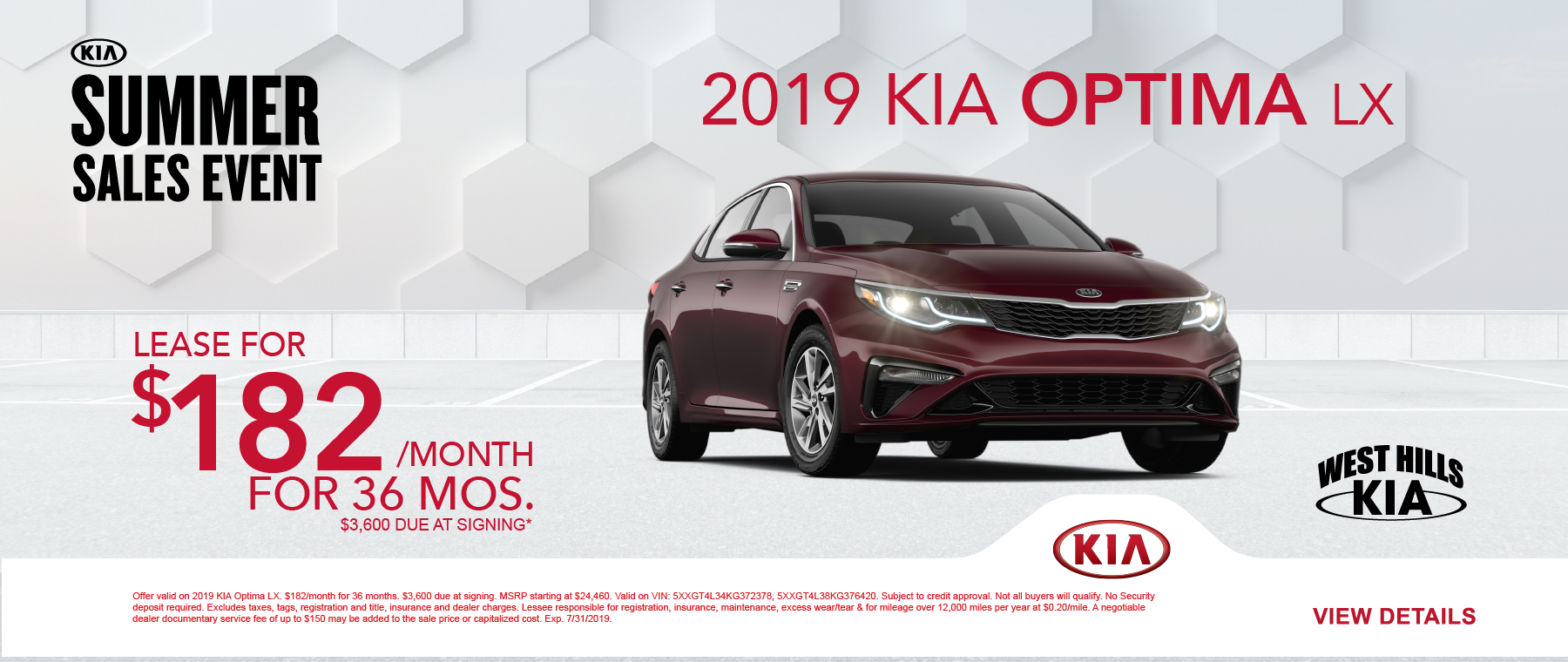 2019 KIA Optima LX (featured vehicle)  $182/month for 36 months  $3,600 Due at Signing   Offer valid on 2019 KIA Optima LX. $182/month for 36 months. $3,600 due at signing. MSRP starting at $24,460. Valid on VIN: 5XXGT4L34KG372378, 5XXGT4L38KG376420. Subject to credit approval. Not all buyers will qualify. No Security deposit required. Excludes taxes, tags, registration and title, insurance and dealer charges. Lessee responsible for registration, insurance, maintenance, excess wear/tear & for mileage over 12,000 miles per year at $0.20/mile. A negotiable dealer documentary service fee of up to $150 may be added to the sale price or capitalized cost. Exp. 7/31/2019.