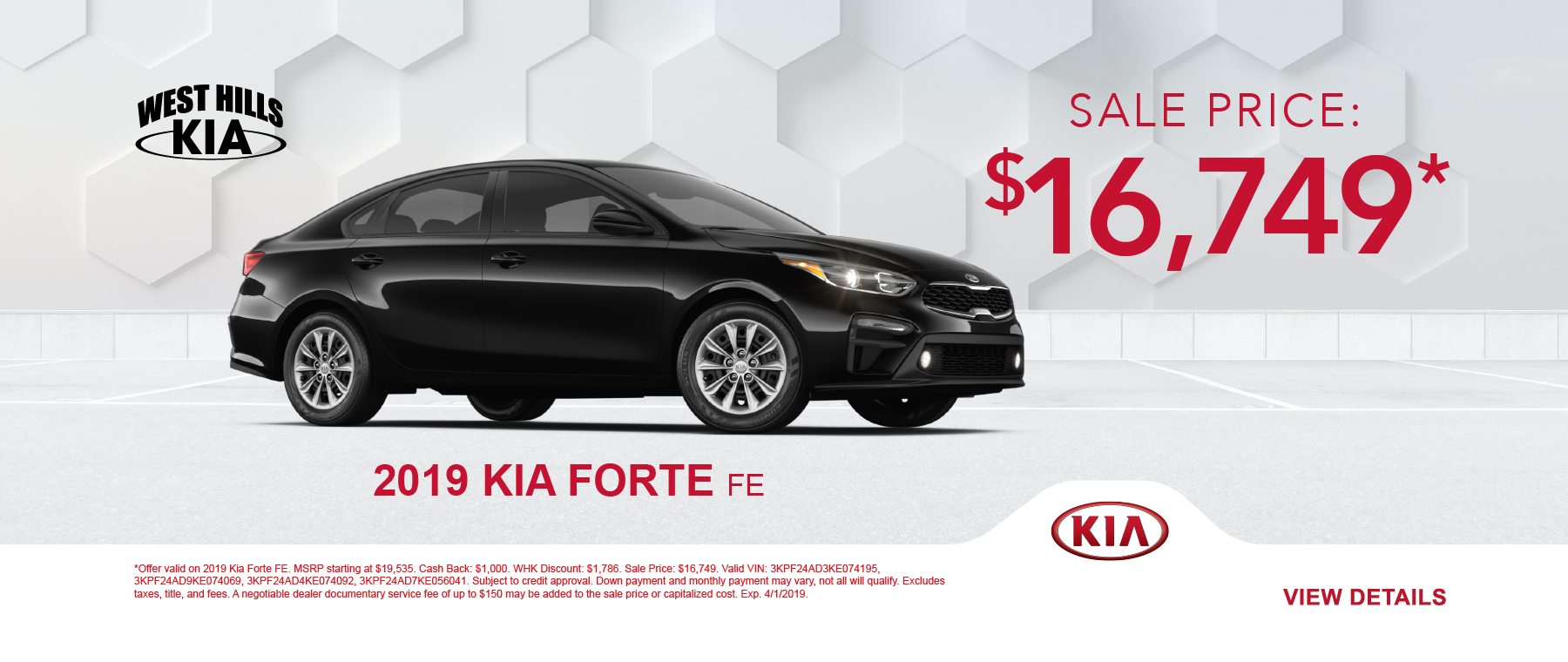 2019 Kia Forte FE MSRP: $19,535 Cash Back: $1,000 WHK Discount: $1,786 Sale Price: $16,749 *   *Offer valid on 2019 Kia Forte FE. MSRP starting at $19,535. Cash Back: $1,000. WHK Discount: $1,786. Sale Price: $16,749. Valid VIN: 3KPF24AD3KE074195, 3KPF24AD9KE074069, 3KPF24AD4KE074092, 3KPF24AD7KE056041. Subject to credit approval. Down payment and monthly payment may vary, not all will qualify. Excludes taxes, title, and fees. A negotiable dealer documentary service fee of up to $150 may be added to the sale price or capitalized cost. Exp. 4/1/2019.
