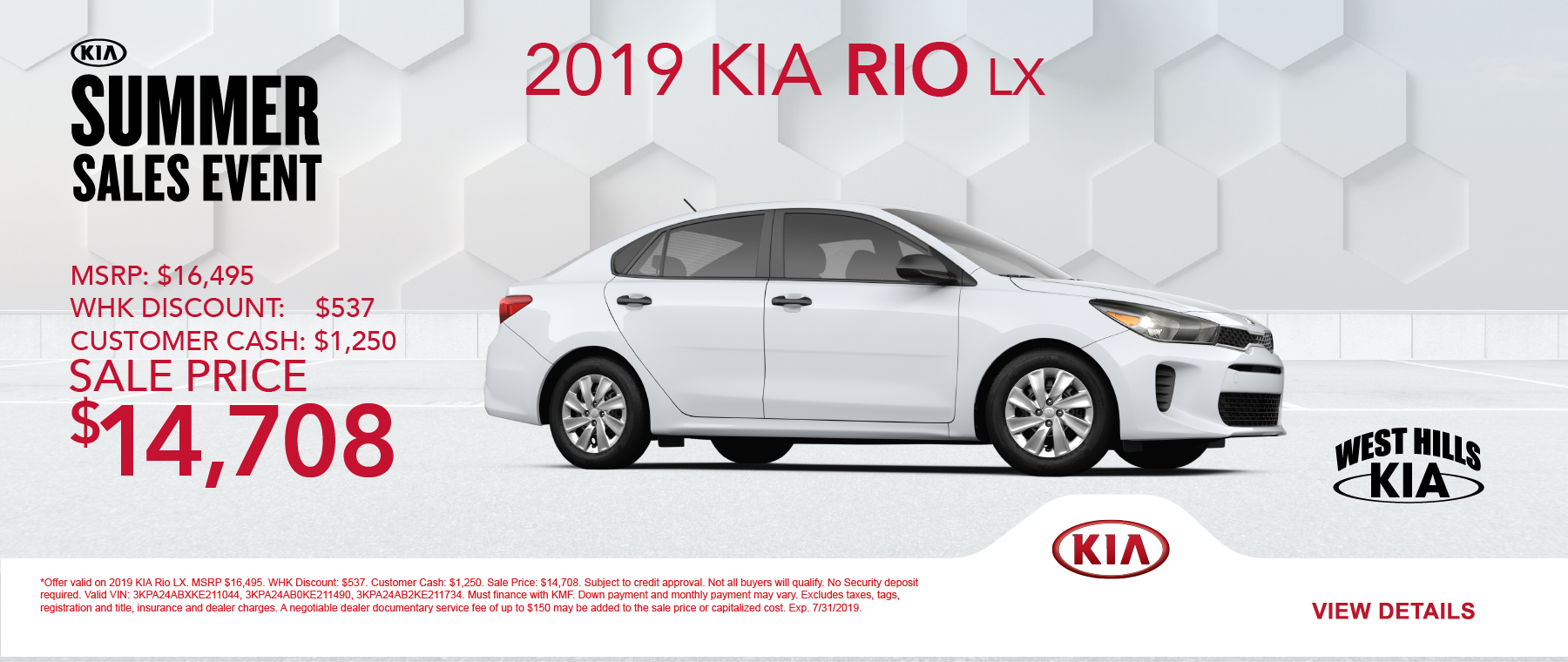 2019 KIA Rio LX  MSRP: $16,495 WHK Discount: $537 Customer Cash: $1,250  Sale Price: $14,708   *Offer valid on 2019 KIA Rio LX. MSRP $16,495. WHK Discount: $537. Customer Cash: $1,250. Sale Price: $14,708. Subject to credit approval. Not all buyers will qualify. No Security deposit required. Valid VIN: 3KPA24ABXKE211044, 3KPA24AB0KE211490, 3KPA24AB2KE211734. Must finance with KMF. Down payment and monthly payment may vary. Excludes taxes, tags, registration and title, insurance and dealer charges. A negotiable dealer documentary service fee of up to $150 may be added to the sale price or capitalized cost. Exp. 7/31/2019.
