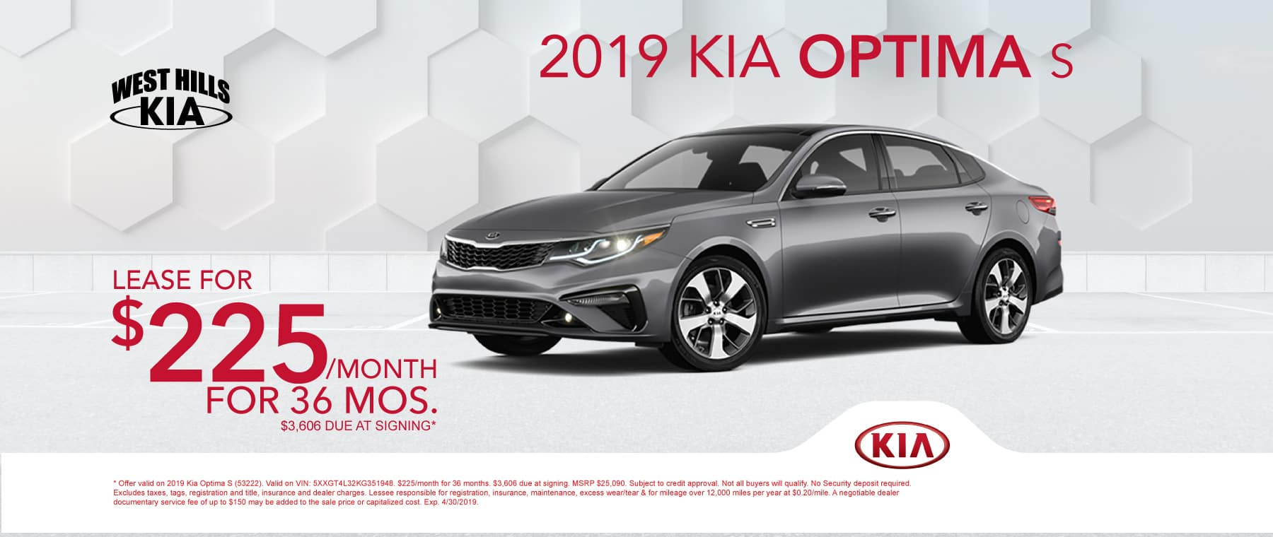 2019 Kia Optima S  $225/month for 36 months  $3,606 Due at Signing   Offer valid on 2019 Kia Optima S (53222). Valid on VIN: 5XXGT4L32KG351948. $225/month for 36 months. $3,606 due at signing. MSRP $25,090. Subject to credit approval. Not all buyers will qualify. No Security deposit required. Excludes taxes, tags, registration and title, insurance and dealer charges. Lessee responsible for registration, insurance, maintenance, excess wear/tear & for mileage over 12,000 miles per year at $0.20/mile. A negotiable dealer documentary service fee of up to $150 may be added to the sale price or capitalized cost. Exp. 4/30/2019.