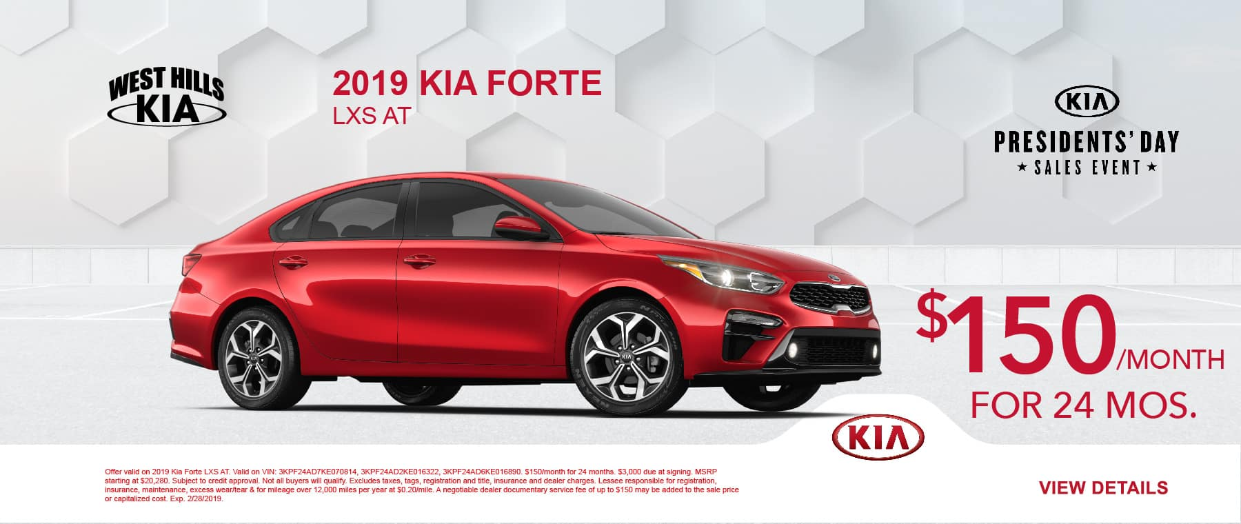 2019 Kia Forte LXS AT $150/month for 24 months    Offer valid on 2019 Kia Forte LXS AT. Valid on VIN: 3KPF24AD7KE070814, 3KPF24AD2KE016322, 3KPF24AD6KE016890. $150/month for 24 months. $3,000 due at signing. MSRP starting at $20,280. Subject to credit approval. Not all buyers will qualify. Excludes taxes, tags, registration and title, insurance and dealer charges. Lessee responsible for registration, insurance, maintenance, excess wear/tear & for mileage over 12,000 miles per year at $0.20/mile. A negotiable dealer documentary service fee of up to $150 may be added to the sale price or capitalized cost. Exp. 2/28/2019.
