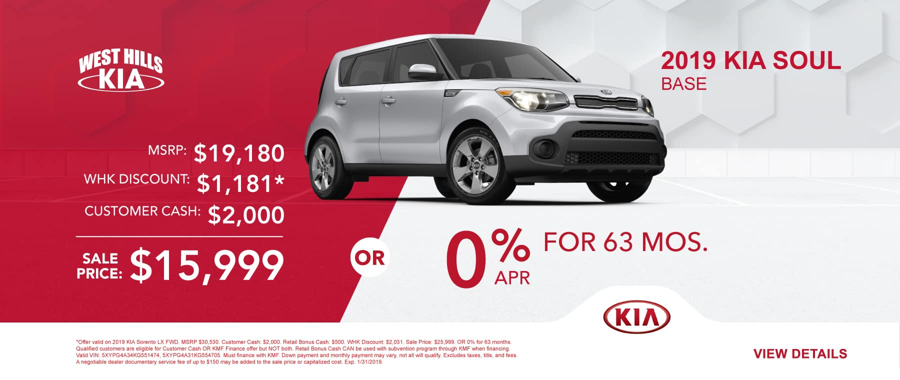 2019 KIA Soul Base  MSRP: $19,180 Customer Cash: $2,000 WHK Discount: $1,181 * Sale Price: $15,999 OR 0% for 63 months   *Offer valid on 2019 KIA Soul Base. MSRP $19,180. Customer Cash: $2,000. WHK Discount: $1,181. Sale Price: $15,999. OR 0% for 63 months. Qualified customers are eligible for Customer Cash OR KMF Finance offer but NOT both. Retail Bonus Cash CAN be used with subvention program through KMF when financing. Valid VIN: KNDJN2A26K7691627, KNDJN2A29K7691590. Must finance with KMF. Down payment and monthly payment may vary, not all will qualify. Excludes taxes, title, and fees. A negotiable dealer documentary service fee of up to $150 may be added to the sale price or capitalized cost. Exp. 1/31/2019.
