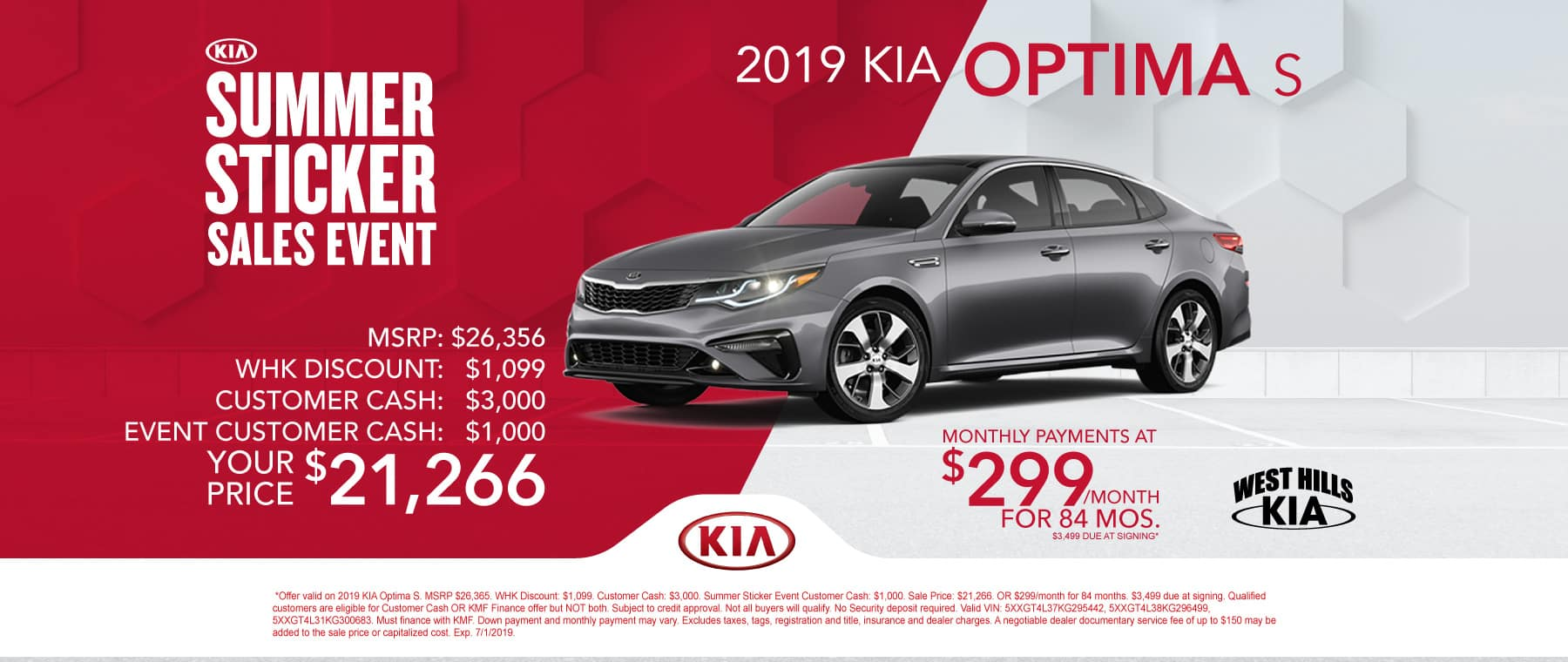 2019 Kia Optima S  MSRP: $26,365 WHK Discount: $1,099 Customer Cash: $3,000  Summer Sticker Event Customer Cash: $1,000 Sale Price: $21,266 OR $299/month for 84 months  $3,499 Due at Signing   *Offer valid on 2019 KIA Optima S. MSRP $26,365. WHK Discount: $1,099. Customer Cash: $3,000. Summer Sticker Event Customer Cash: $1,000. Sale Price: $21,266. OR $299/month for 84 months. $3,499 due at signing. Qualified customers are eligible for Customer Cash OR KMF Finance offer but NOT both. Subject to credit approval. Not all buyers will qualify. No Security deposit required. Valid VIN: 5XXGT4L37KG295442, 5XXGT4L38KG296499, 5XXGT4L31KG300683. Must finance with KMF. Down payment and monthly payment may vary. Excludes taxes, tags, registration and title, insurance and dealer charges. A negotiable dealer documentary service fee of up to $150 may be added to the sale price or capitalized cost. Exp. 7/1/2019.