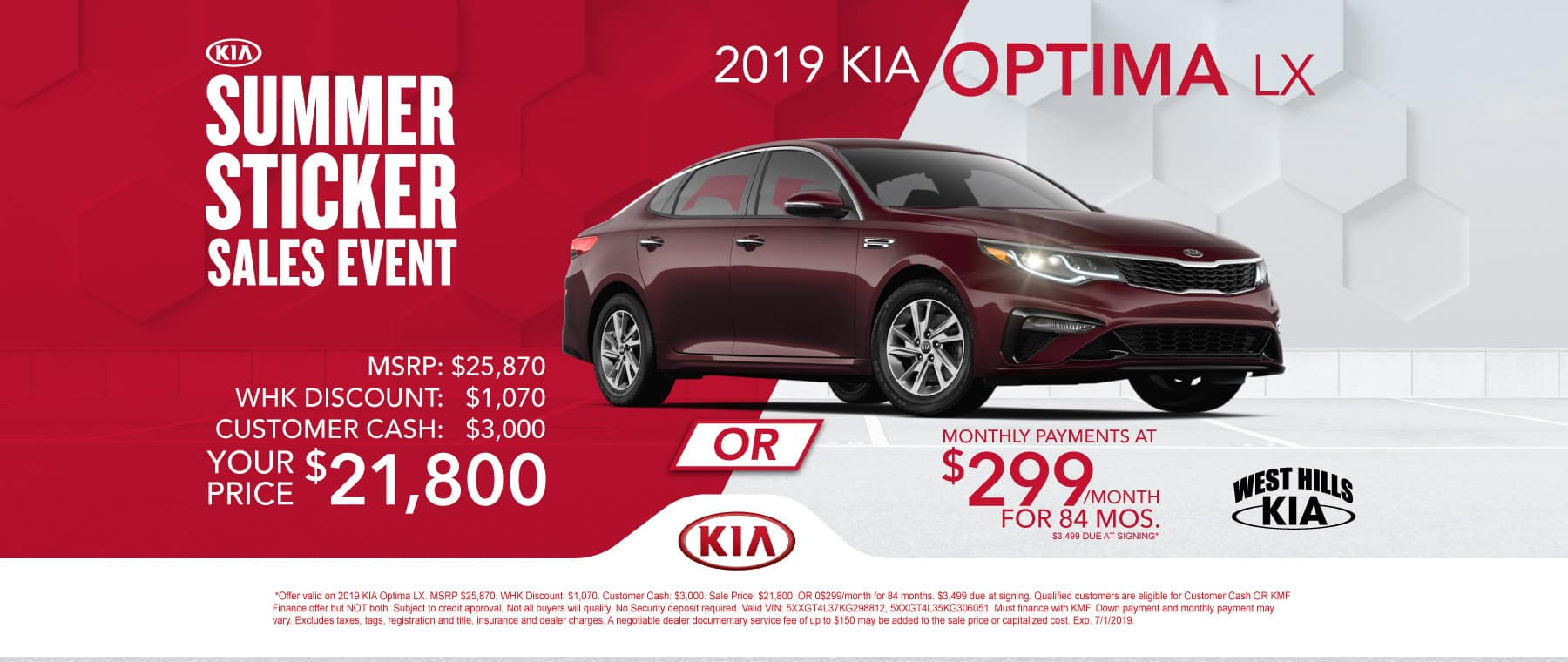 2019 KIA Optima LX (Featured Vehicle)  MSRP: $25,870 WHK Discount: $1,070  Customer Cash: $3,000  Sale Price: $21,800  OR $299/month for 84 months  $3,499 Due at Signing  *Offer valid on 2019 KIA Optima LX. MSRP $25,870. WHK Discount: $1,070. Customer Cash: $3,000. Sale Price: $21,800. OR 0$299/month for 84 months. $3,499 due at signing. Qualified customers are eligible for Customer Cash OR KMF Finance offer but NOT both. Subject to credit approval. Not all buyers will qualify. No Security deposit required. Valid VIN: 5XXGT4L37KG298812, 5XXGT4L35KG306051. Must finance with KMF. Down payment and monthly payment may vary. Excludes taxes, tags, registration and title, insurance and dealer charges. A negotiable dealer documentary service fee of up to $150 may be added to the sale price or capitalized cost. Exp. 7/1/2019.