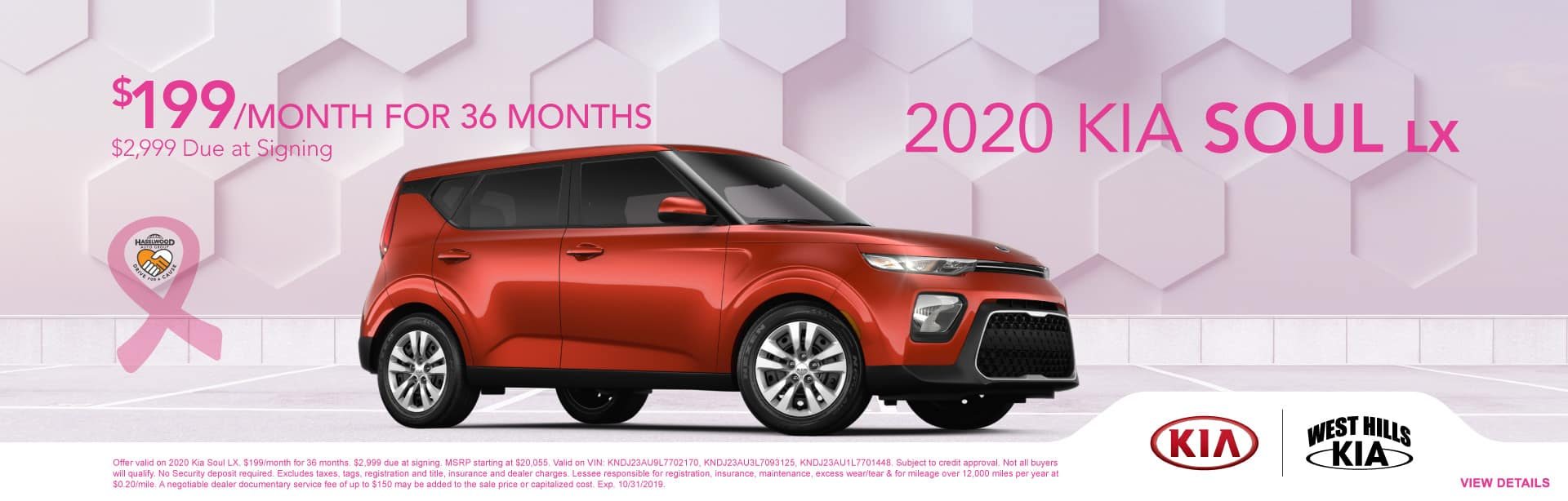 2020 Kia Soul LX $199/month for 36 months  $2,999 Due at Signing   Offer valid on 2020 Kia Soul LX. $199/month for 36 months. $2,999 due at signing. MSRP starting at $20,055. Valid on VIN: KNDJ23AU9L7702170, KNDJ23AU3L7093125, KNDJ23AU1L7701448. Subject to credit approval. Not all buyers will qualify. No Security deposit required. Excludes taxes, tags, registration and title, insurance and dealer charges. Lessee responsible for registration, insurance, maintenance, excess wear/tear & for mileage over 12,000 miles per year at $0.20/mile. A negotiable dealer documentary service fee of up to $150 may be added to the sale price or capitalized cost. Exp. 10/31/2019.