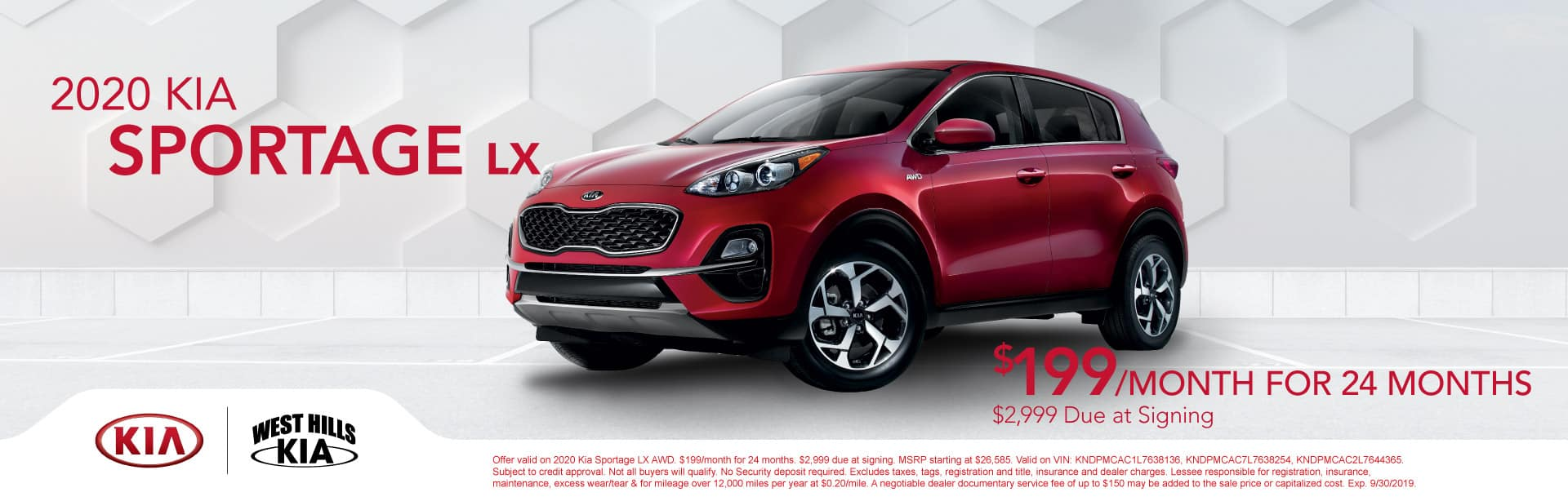 2020 Kia Sportage LX AWD $199/month for 24 months  $2,999 Due at Signing   Offer valid on 2020 Kia Sportage LX AWD. $199/month for 24 months. $2,999 due at signing. MSRP starting at $26,585. Valid on VIN: KNDPMCAC1L7638136, KNDPMCAC7L7638254, KNDPMCAC2L7644365. Subject to credit approval. Not all buyers will qualify. No Security deposit required. Excludes taxes, tags, registration and title, insurance and dealer charges. Lessee responsible for registration, insurance, maintenance, excess wear/tear & for mileage over 12,000 miles per year at $0.20/mile. A negotiable dealer documentary service fee of up to $150 may be added to the sale price or capitalized cost. Exp. 9/30/2019.