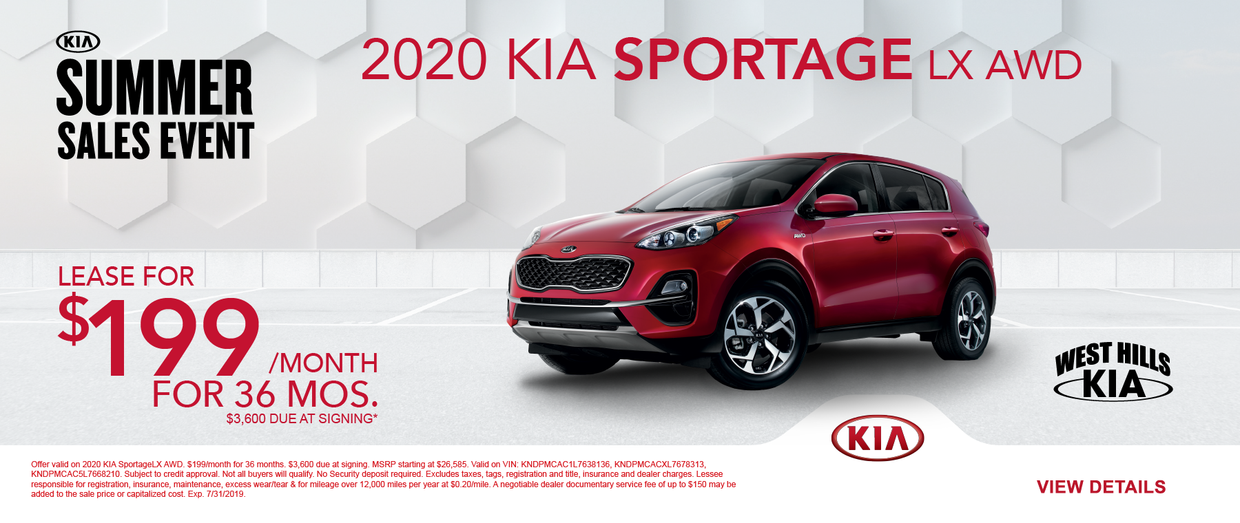 2020 KIA Sportage LX AWD  $199/month for 36 months  $3,600 Due at Signing   Offer valid on 2020 KIA SportageLX AWD. $199/month for 36 months. $3,600 due at signing. MSRP starting at $26,585. Valid on VIN: KNDPMCAC1L7638136, KNDPMCACXL7678313, KNDPMCAC5L7668210. Subject to credit approval. Not all buyers will qualify. No Security deposit required. Excludes taxes, tags, registration and title, insurance and dealer charges. Lessee responsible for registration, insurance, maintenance, excess wear/tear & for mileage over 12,000 miles per year at $0.20/mile. A negotiable dealer documentary service fee of up to $150 may be added to the sale price or capitalized cost. Exp. 7/31/2019.