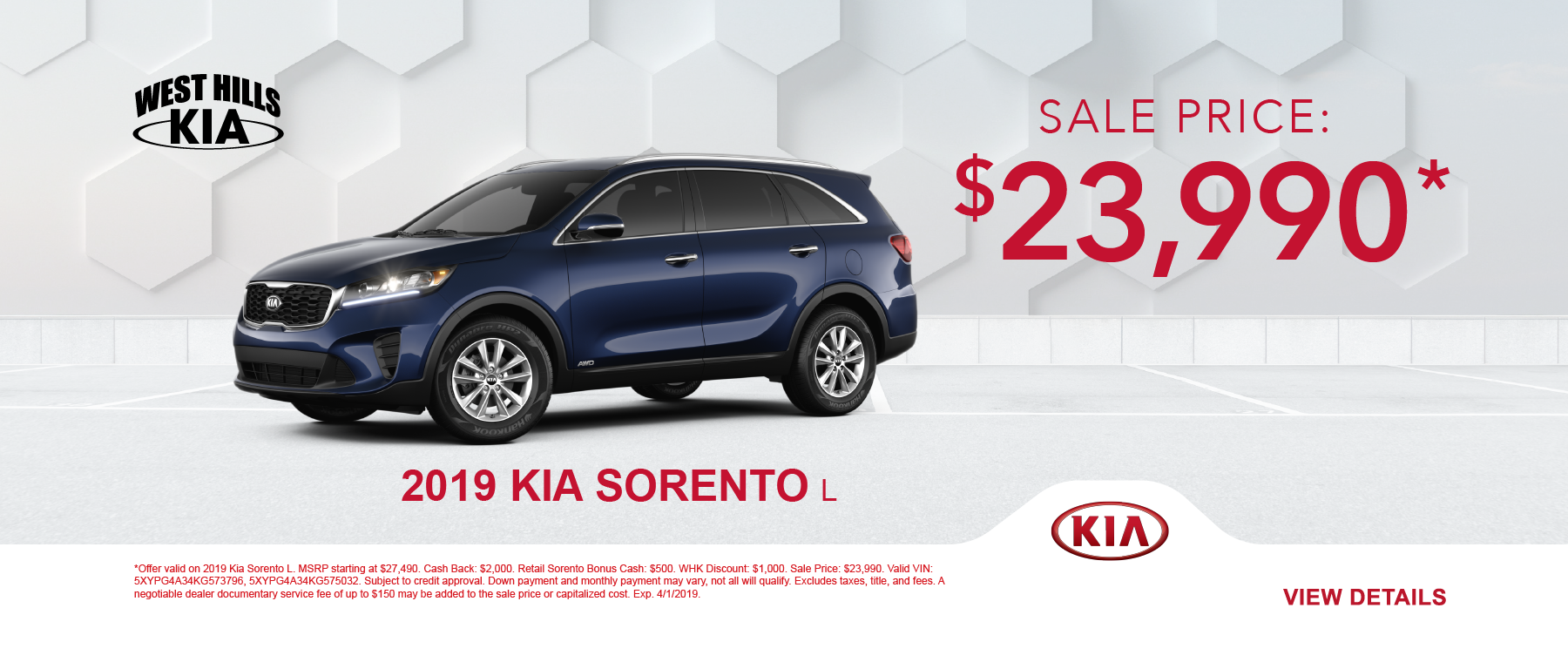2019 Kia Sorento L   (Featured Vehicle)  MSRP: $27,490 Cash Back: $2,000 Retail Sorento Bonus Cash: $500 WHK Discount: $1,000 Sale Price: $23,990 *   *Offer valid on 2019 Kia Sorento L. MSRP starting at $27,490. Cash Back: $2,000. Retail Sorento Bonus Cash: $500. WHK Discount: $1,000. Sale Price: $23,990. Valid VIN: 5XYPG4A34KG573796, 5XYPG4A34KG575032. Subject to credit approval. Down payment and monthly payment may vary, not all will qualify. Excludes taxes, title, and fees. A negotiable dealer documentary service fee of up to $150 may be added to the sale price or capitalized cost. Exp. 4/1/2019.