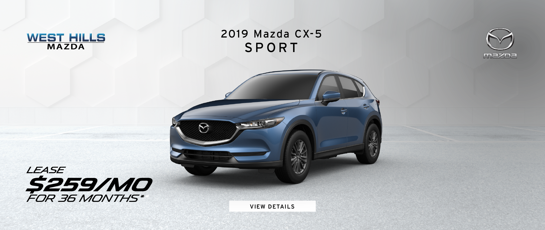 2019 Mazda CX-5 Sport $259/mo. for 36 mos.* *Valid on 2019 Mazda CX-5 Sport. $259 per month for 36 months. $2,995 due at lease signing; includes a $595 acquisition fee. Valid on VIN: JM3KFBBMXK1515112. MSRP is $26,745. No security deposit with approved credit. Lease for well qualified buyers. Excludes taxes, title, and fees. 36 monthly payments required. Not all lessees will qualify for lowest payment through participating lender. Residency restrictions apply. Lessee responsible for registration, insurance, maintenance, excess wear/tear & for mileage over 10,000 miles/per year at $0.15/mile per year. Option to purchase at lease end. A negotiable dealer documentary service fee of up to $150 may be added to the sale price or capitalized cost. Offer Expires: 3/31/2019.