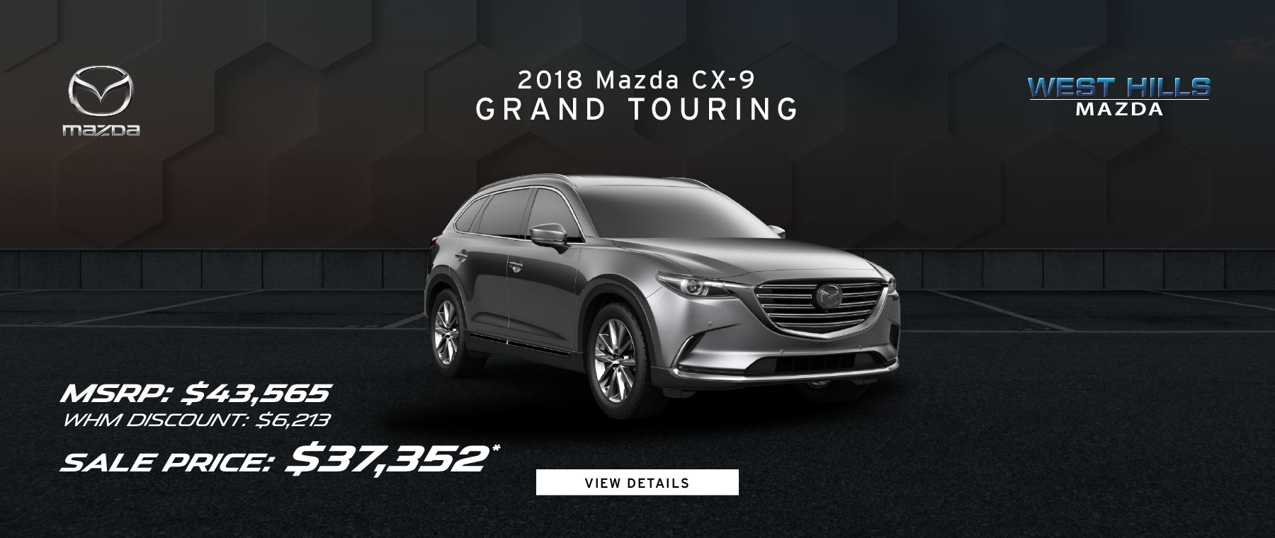 2018 Mazda CX-9 Grand Touring (Featured Vehicle)  MSRP: $43,565 WHM Discount: $6,213 Sale Price: $37,352* *Valid on 2018 Mazda CX-9 Grand Touring. Valid on VIN: JM3TCBDY6J0237004. MSRP is $43,565. Dealer Discount of 6,213. Sale Price is $37,352. Subject to credit approval. Down payment and monthly payment may vary. Not all will qualify for rebate. Excludes state and local taxes, tags, registration and title, insurance and dealer charges. A negotiable dealer documentary service fee of up to $150 may be added to the sale price or capitalized cost. Limit one discount per vehicle per customer. See dealer for complete details. Offer Expires: 3/31/2019.