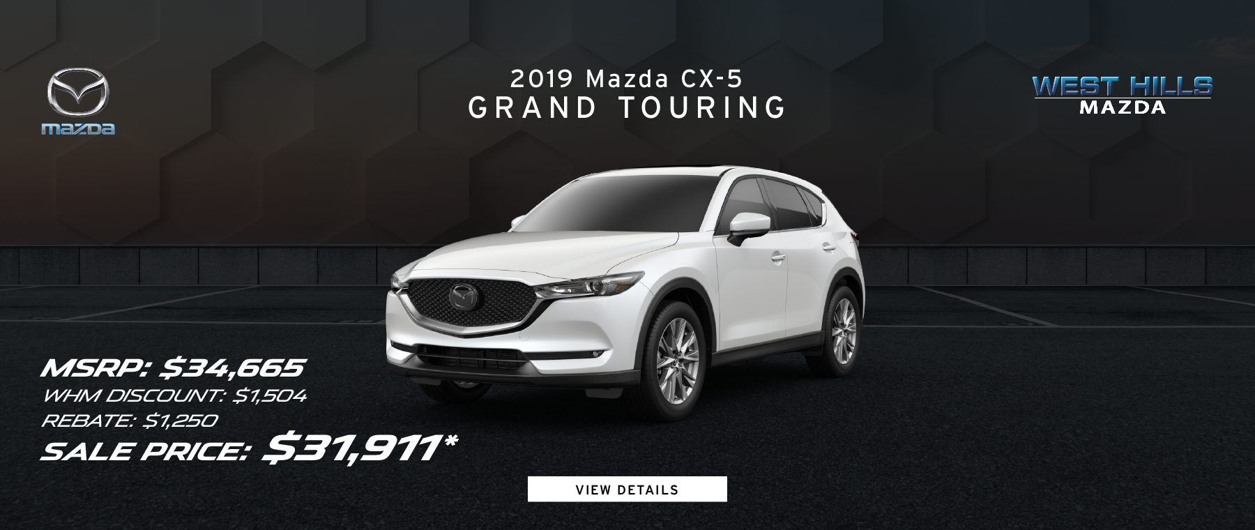 2019 Mazda CX-5 Grand Touring  MSRP: $34,665 WHM Discount: $1,504 Rebate: $1,250 Sale Price: $31,911* *Valid on 2019 Mazda CX-5 Grand Touring. Valid on VIN: JM3KFBDM9K0519218. MSRP is $34,665. Dealer Discount of $1,504. Rebate: $1,250. Sale Price: $31,911. Subject to credit approval. Down payment and monthly payment may vary. Not all will qualify for rebate. Excludes state and local taxes, tags, registration and title, insurance and dealer charges. A negotiable dealer documentary service fee of up to $150 may be added to the sale price or capitalized cost. Limit one discount per vehicle per customer. See dealer for complete details. Offer Expires: 7/31/2019.
