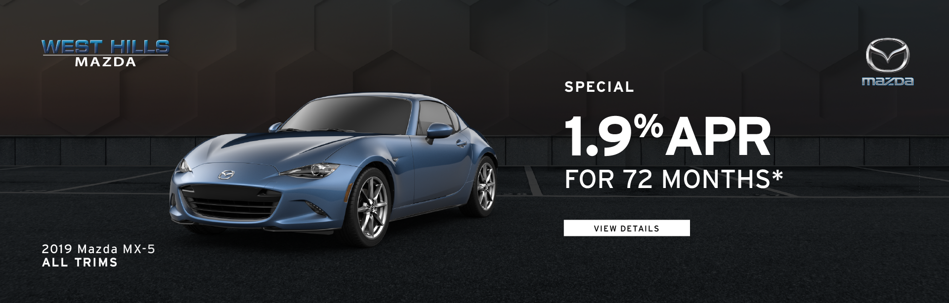2019 Mazda MX-5 All Trims    .9% APR for 72 mos.* *Valid on any new 2019 Mazda MX-5 All Trims. .9% APR for 72 mos. Subject to credit approval through participating lender – not all will qualify. Down payment and other factors may affect qualification. MSRP starting at $33,265. 72 months at $17.53 per month per $1000 financed with $0 down. Excludes taxes, tags, registration and title, insurance and dealer charges. A negotiable dealer documentary service fee of up to $150 may be added to the sale price or capitalized cost. Offer Expires: 9/3/2019.